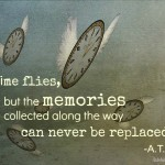 """time flies, but the memories collected along the way can never be replaced"""