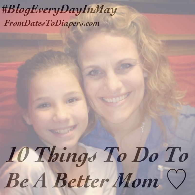Advice From My Daughter :: 10 Things to Do to Be a Better Mom {#BlogEveryDayinMay}